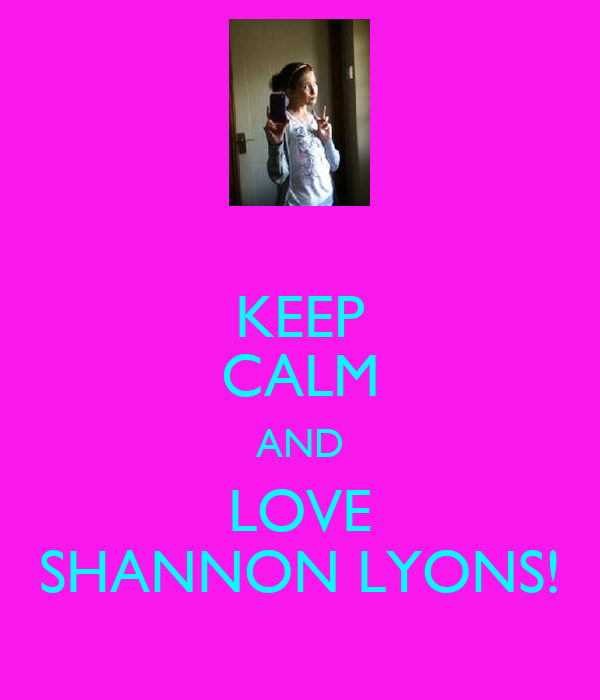 KEEP CALM AND LOVE SHANNON LYONS!