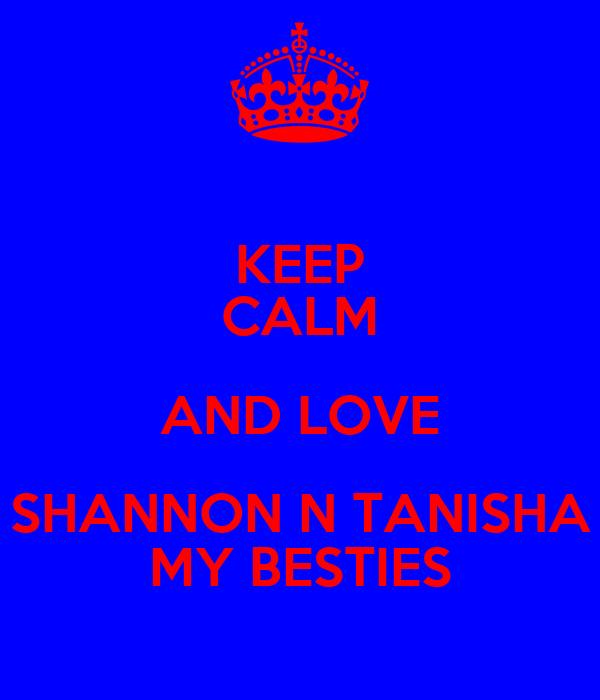 KEEP CALM AND LOVE SHANNON N TANISHA MY BESTIES