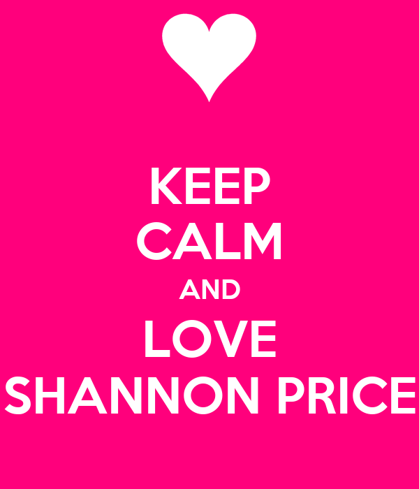 KEEP CALM AND LOVE SHANNON PRICE