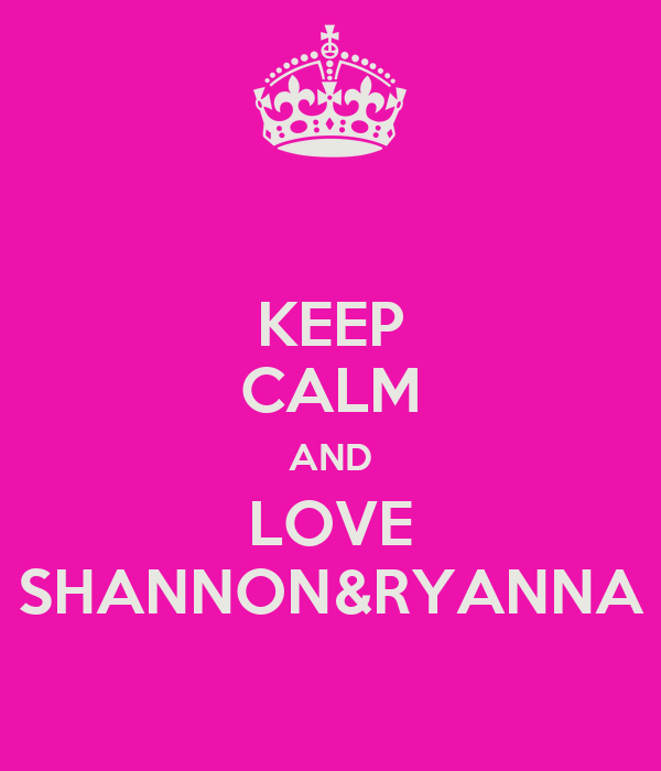 KEEP CALM AND LOVE SHANNON&RYANNA