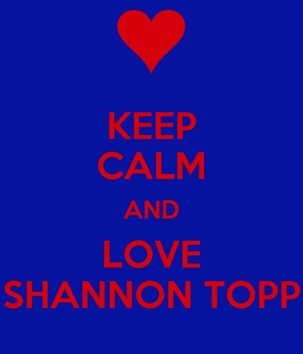 KEEP CALM AND LOVE SHANNON TOPP