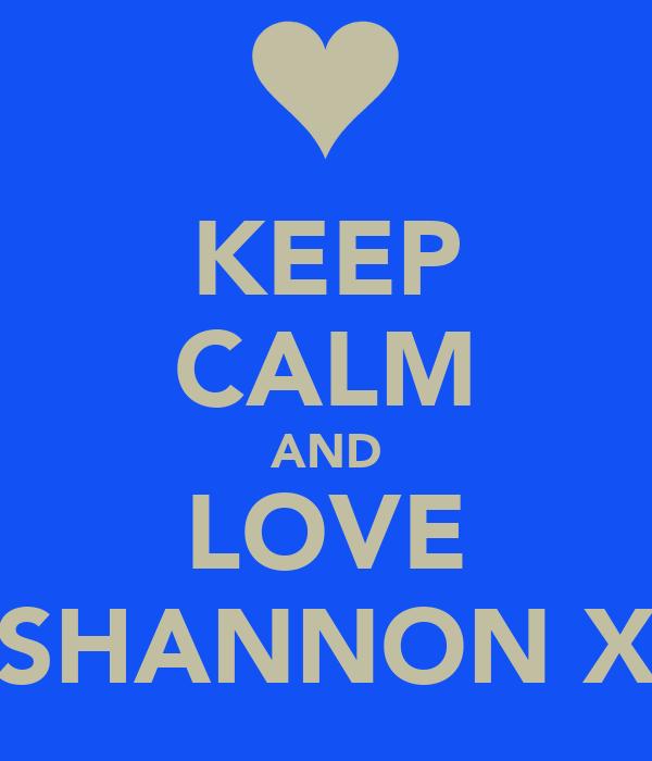 KEEP CALM AND LOVE SHANNON X