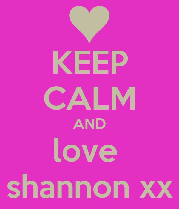 KEEP CALM AND love  shannon xx