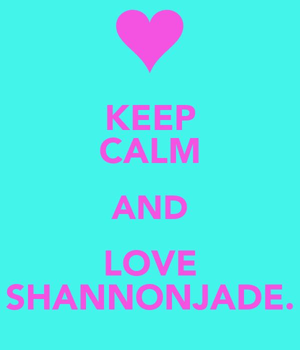 KEEP CALM AND LOVE SHANNONJADE.