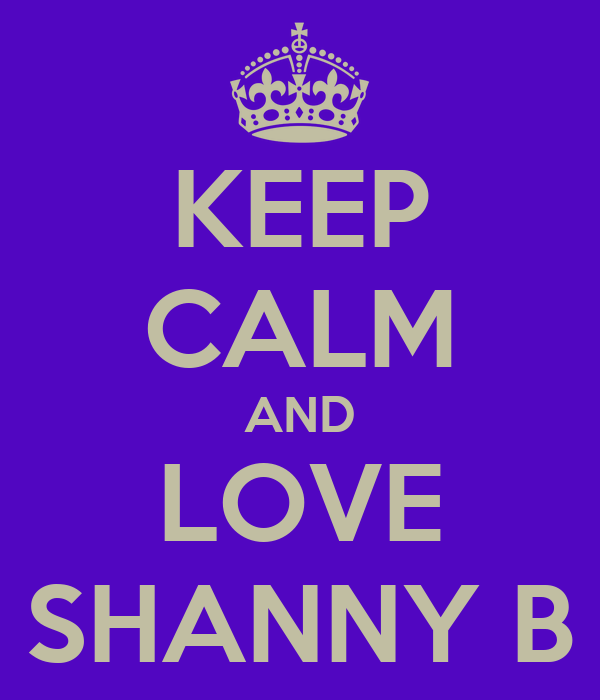 KEEP CALM AND LOVE SHANNY B