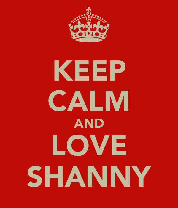 KEEP CALM AND LOVE SHANNY