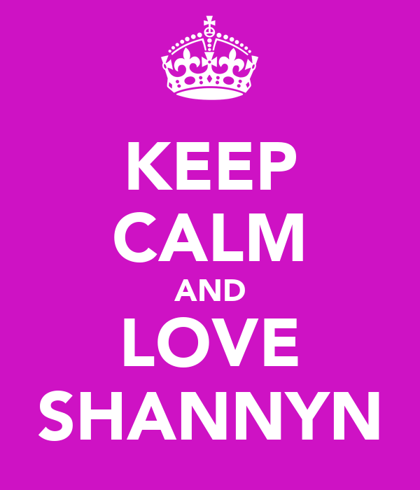 KEEP CALM AND LOVE SHANNYN