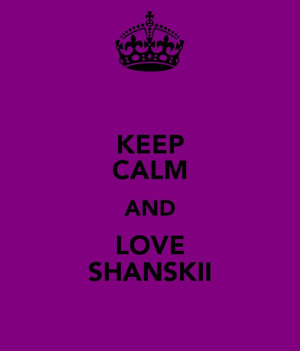 KEEP CALM AND LOVE SHANSKII