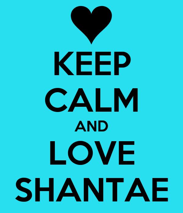 KEEP CALM AND LOVE SHANTAE