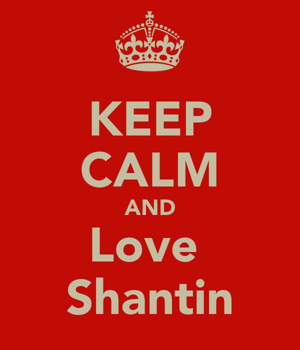 KEEP CALM AND Love  Shantin