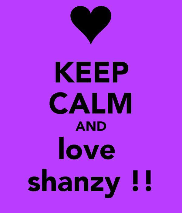 KEEP CALM AND love  shanzy !!