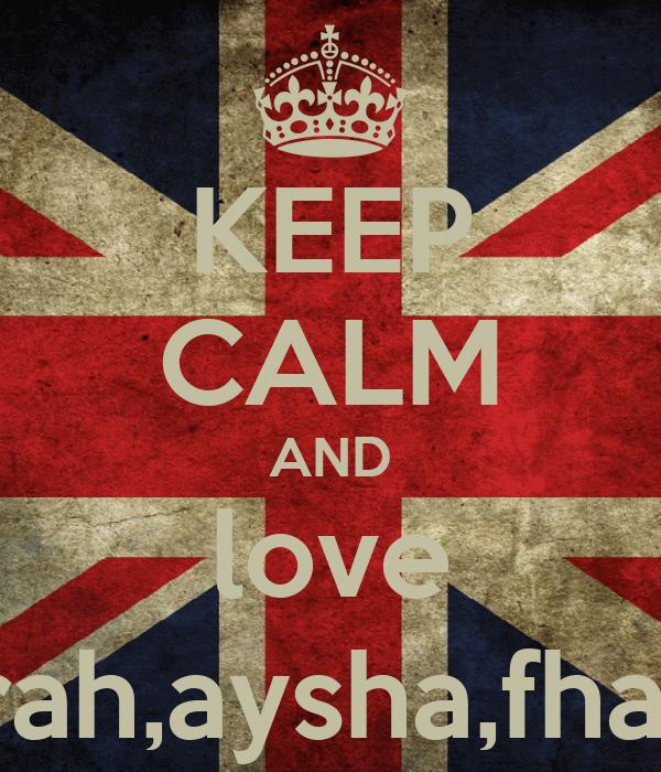 KEEP CALM AND love sharifa,amirah,aysha,fhateha,umme