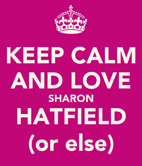KEEP CALM AND LOVE SHARON HATFIELD (or else)