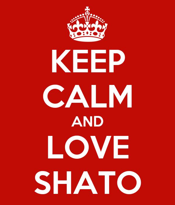 KEEP CALM AND LOVE SHATO