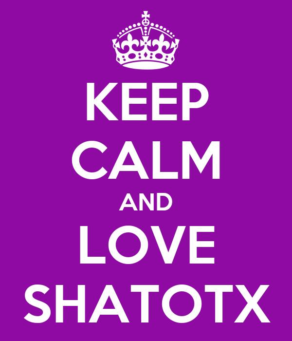 KEEP CALM AND LOVE SHATOTX