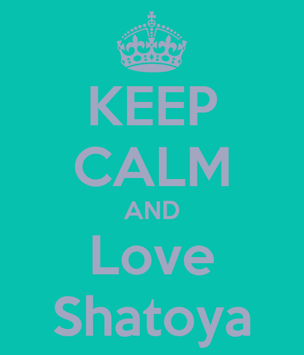 KEEP CALM AND Love Shatoya