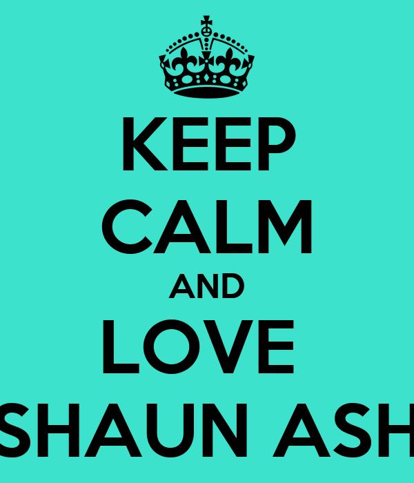 KEEP CALM AND LOVE  SHAUN ASH
