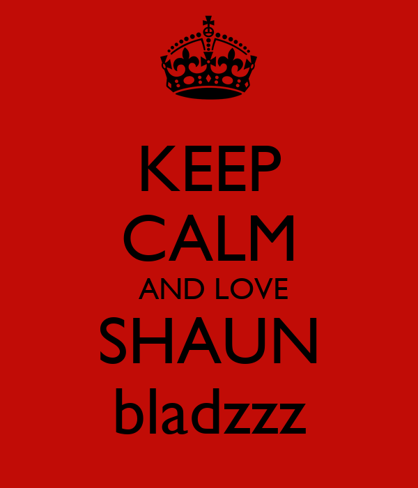 KEEP CALM  AND LOVE SHAUN bladzzz