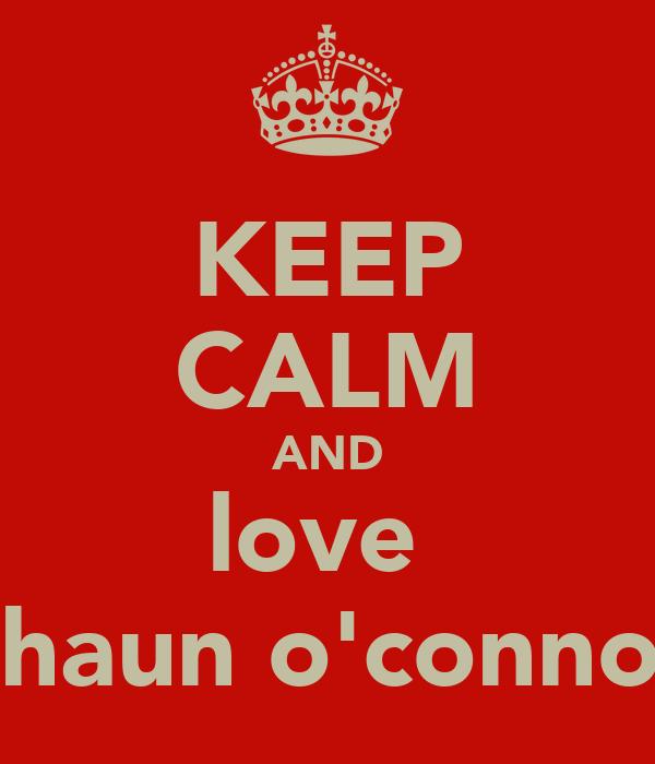 KEEP CALM AND love  shaun o'connor