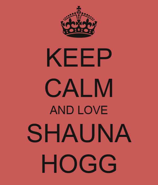 KEEP CALM AND LOVE SHAUNA HOGG