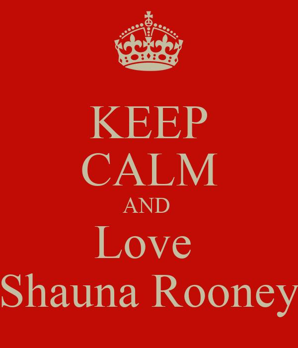 KEEP CALM AND  Love  Shauna Rooney