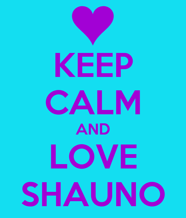 KEEP CALM AND LOVE SHAUNO