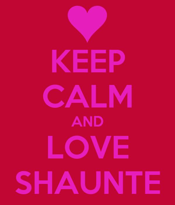 KEEP CALM AND LOVE SHAUNTE