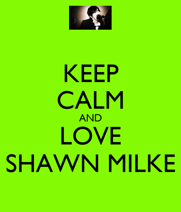 KEEP CALM AND LOVE SHAWN MILKE