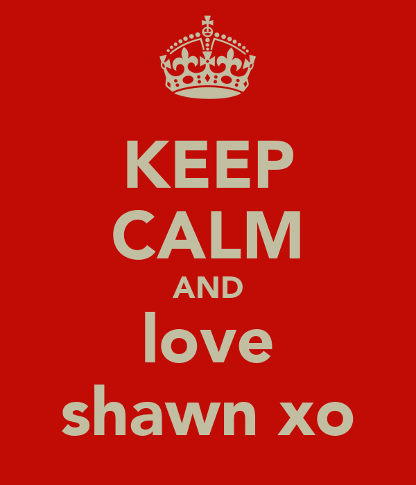 KEEP CALM AND love shawn xo