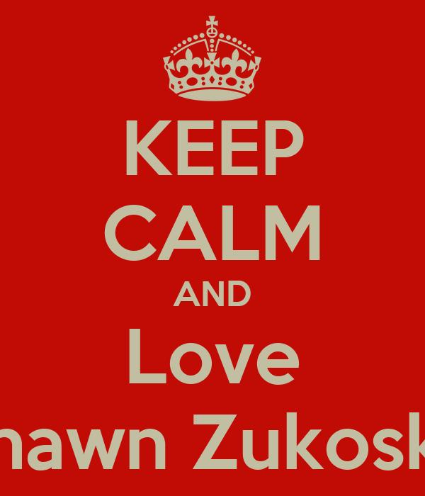 KEEP CALM AND Love Shawn Zukoski