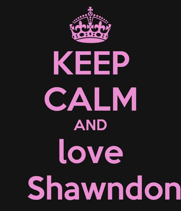 KEEP CALM AND love    Shawndon