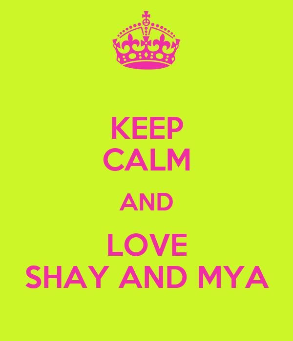 KEEP CALM AND LOVE SHAY AND MYA