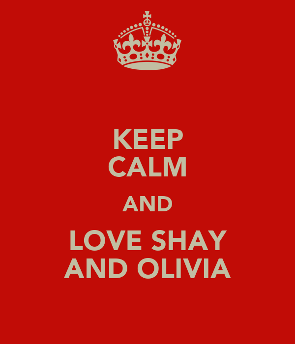 KEEP CALM AND LOVE SHAY AND OLIVIA