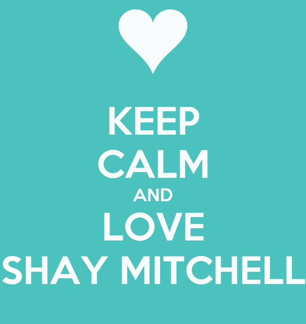 KEEP CALM AND LOVE SHAY MITCHELL