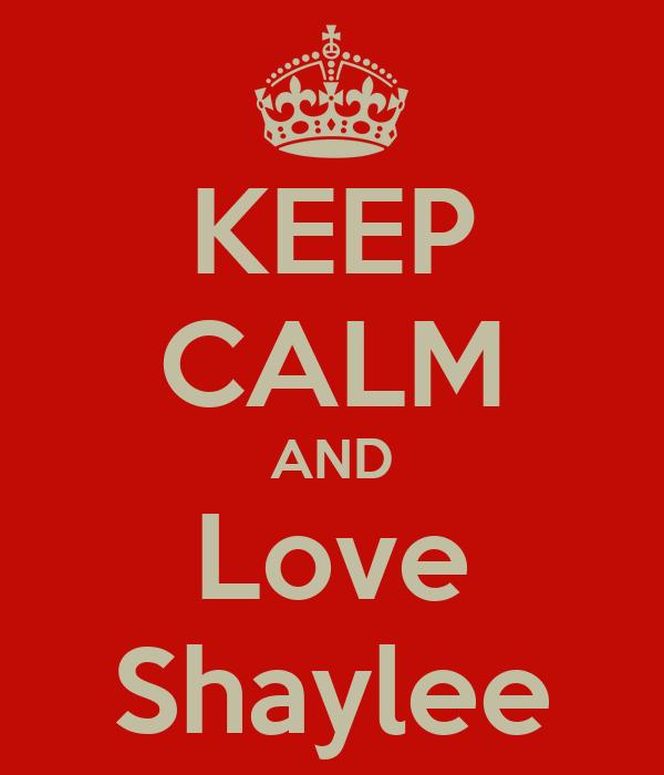 KEEP CALM AND Love Shaylee