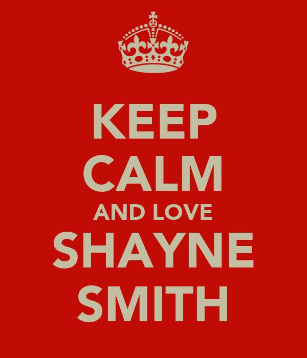 KEEP CALM AND LOVE SHAYNE SMITH