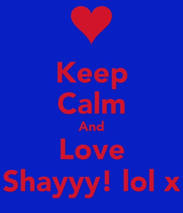 Keep Calm And Love Shayyy! lol x