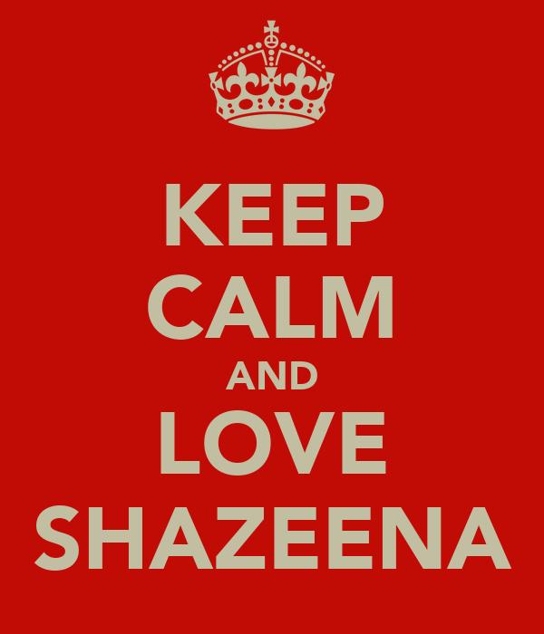KEEP CALM AND LOVE SHAZEENA