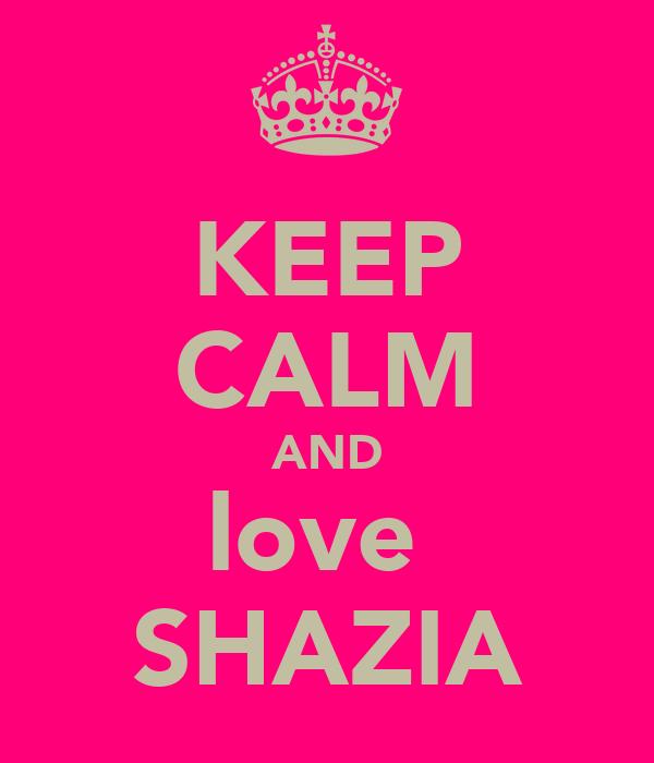KEEP CALM AND love  SHAZIA