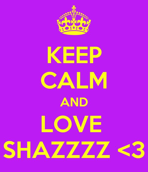 KEEP CALM AND LOVE  SHAZZZZ <3
