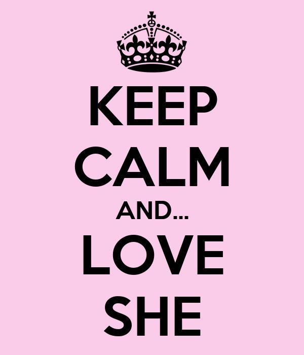 KEEP CALM AND... LOVE SHE