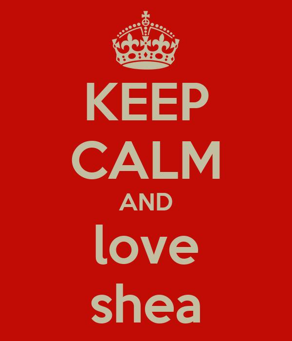 KEEP CALM AND love shea