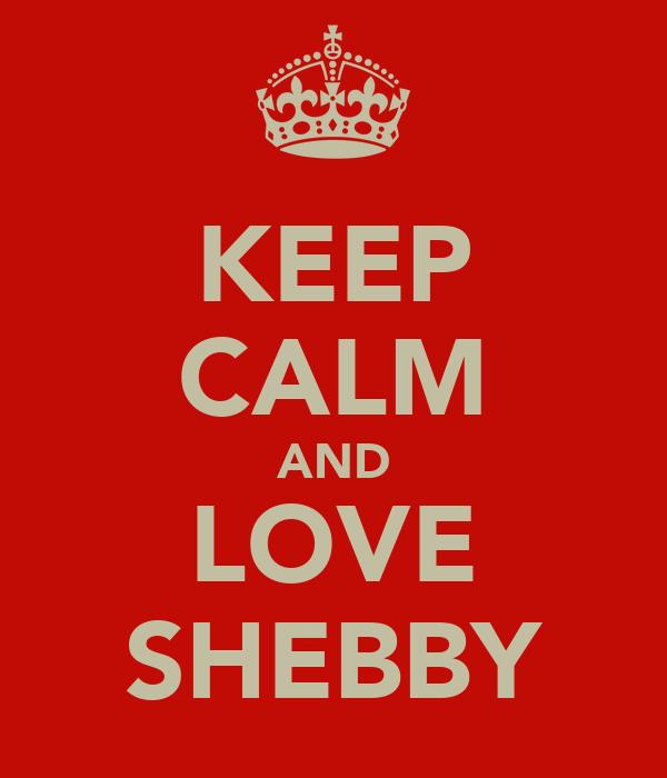 KEEP CALM AND LOVE SHEBBY