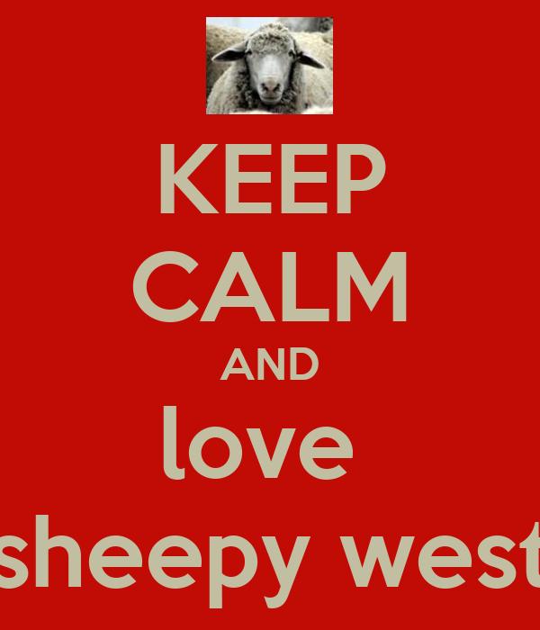 KEEP CALM AND love  sheepy west