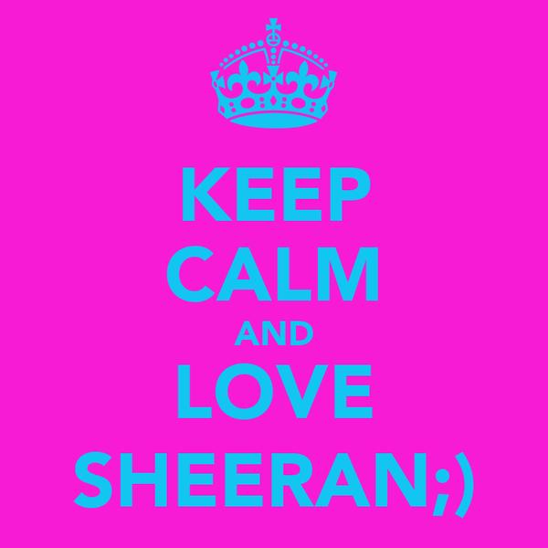KEEP CALM AND LOVE SHEERAN;)