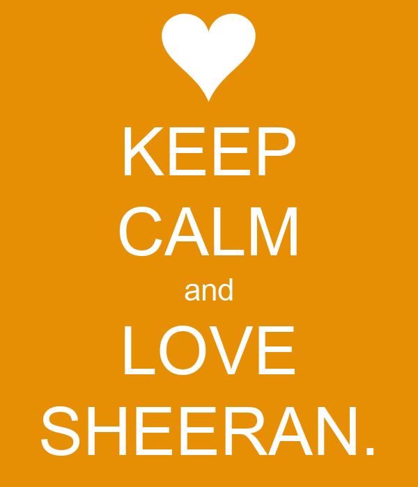 KEEP CALM and LOVE SHEERAN.