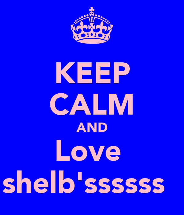 KEEP CALM AND Love  shelb'ssssss♡♡