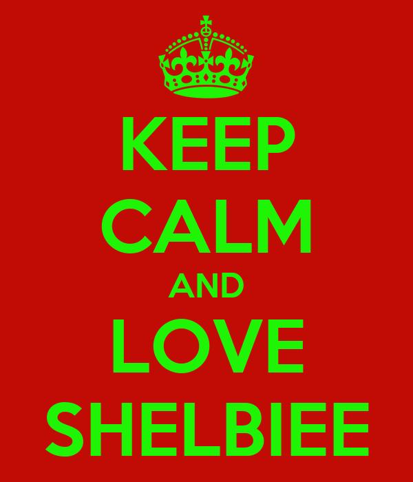 KEEP CALM AND LOVE SHELBIEE