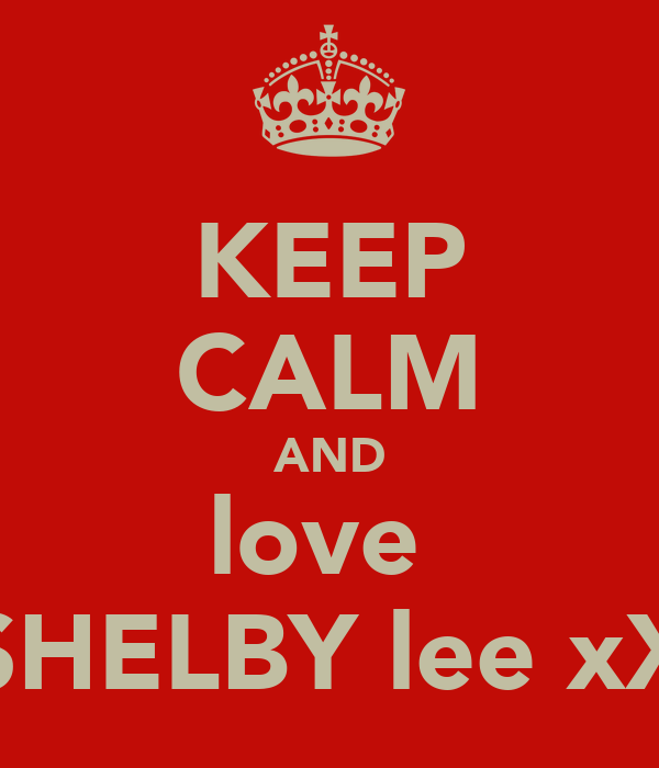 KEEP CALM AND love  SHELBY lee xX