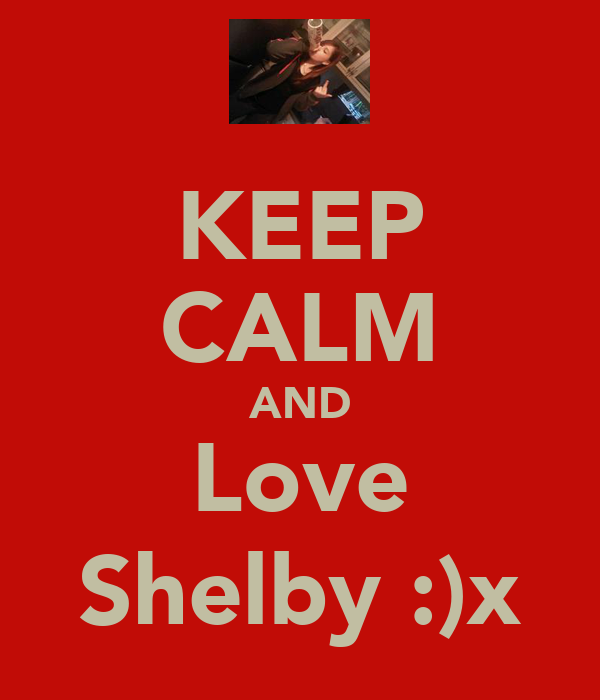 KEEP CALM AND Love Shelby :)x